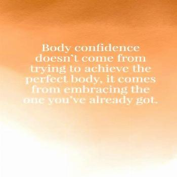 Body confidence doesn't come from trying to achieve the perfect body, it comes from embracing the